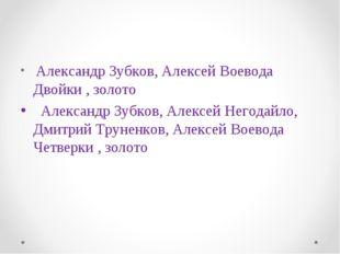 Александр Зубков, Алексей Воевода Двойки , золото Александр Зубков, Алексей