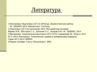 Литература 1.Математика. Подготовка к ЕГЭ в 2014году. Диагностические работы.
