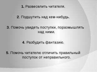 1. Развеселить читателя. 2. Подшутить над кем-нибудь. 3. Помочь увидеть посту