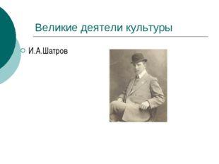 Великие деятели культуры И.А.Шатров