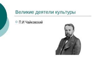Великие деятели культуры П.И Чайковский