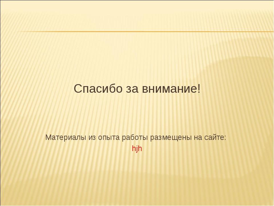 Спасибо за внимание! Материалы из опыта работы размещены на сайте: hjh