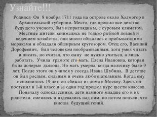 Родился Он 8 ноября 1711 года на острове около Холмогор в Архангельской губер