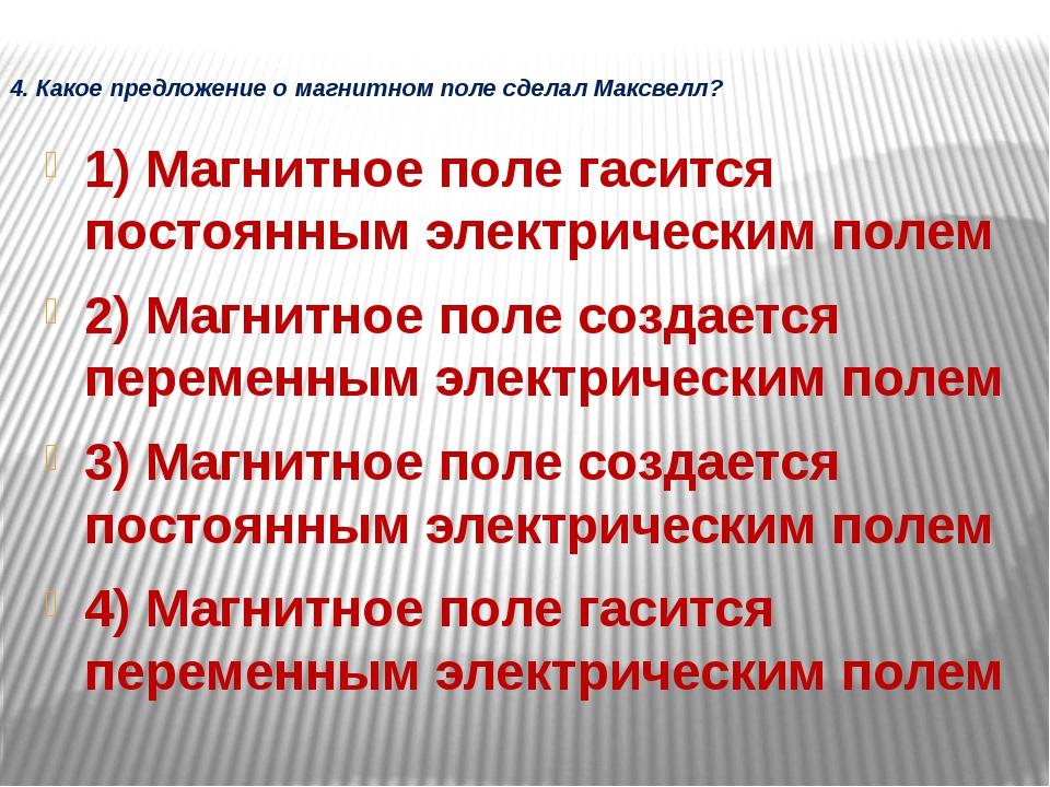 4. Какое предложение о магнитном поле сделал Максвелл? 1) Магнитное поле гаси...
