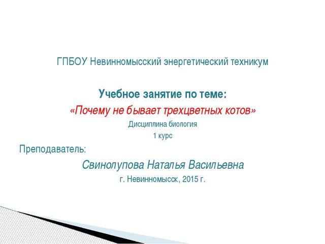 ГПБОУ Невинномысский энергетический техникум Учебное занятие по теме: «Почему...
