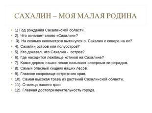 САХАЛИН – МОЯ МАЛАЯ РОДИНА 1) Год рождения Сахалинской области. 2). Что означ