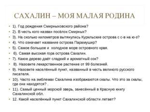 САХАЛИН – МОЯ МАЛАЯ РОДИНА 1). Год рождения Смирныховского района? 2). В чест
