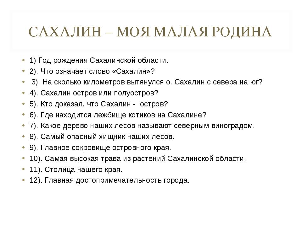 САХАЛИН – МОЯ МАЛАЯ РОДИНА 1) Год рождения Сахалинской области. 2). Что означ...