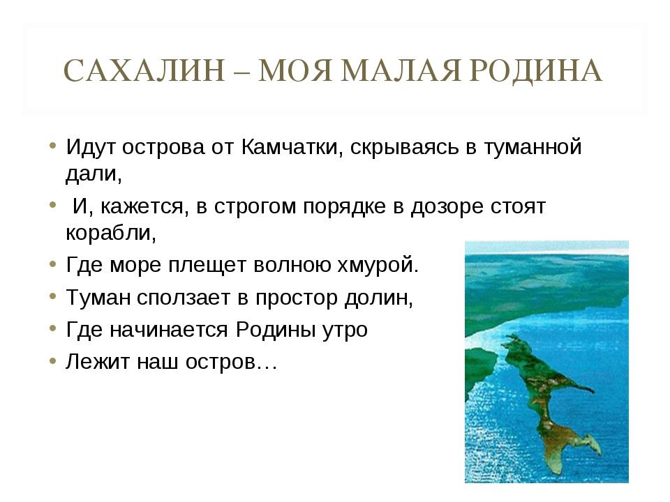 САХАЛИН – МОЯ МАЛАЯ РОДИНА Идут острова от Камчатки, скрываясь в туманной дал...