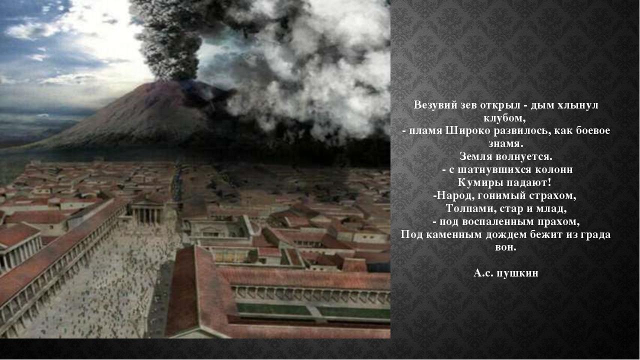 Везувий зев открыл - дым хлынул клубом, - пламя Широко развилось, как боевое...