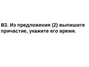 В3. Из предложения (2) выпишите причастие, укажите его время.