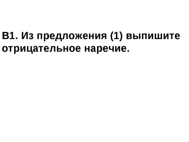 В1. Из предложения (1) выпишите отрицательное наречие.