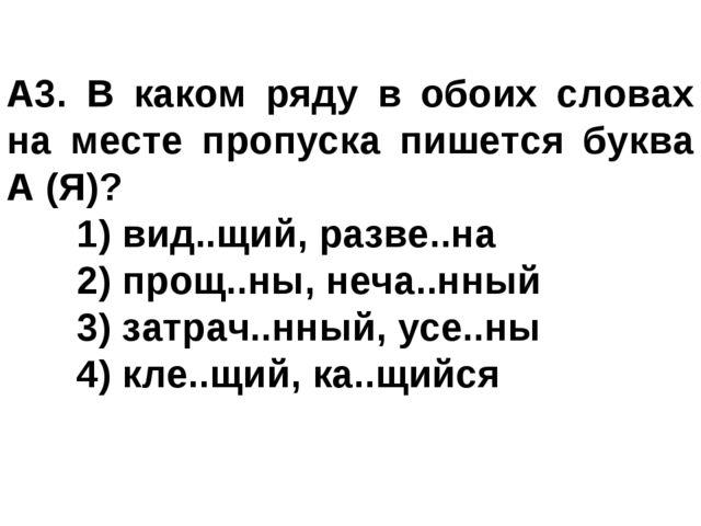 A3. В каком ряду в обоих словах на месте пропуска пишется буква А (Я)? 1) ви...