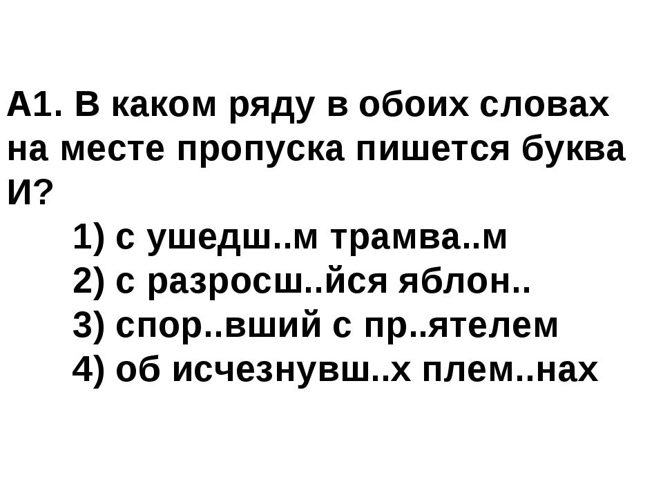 А1. В каком ряду в обоих словах на месте пропуска пишется буква И? 1) с ушед...