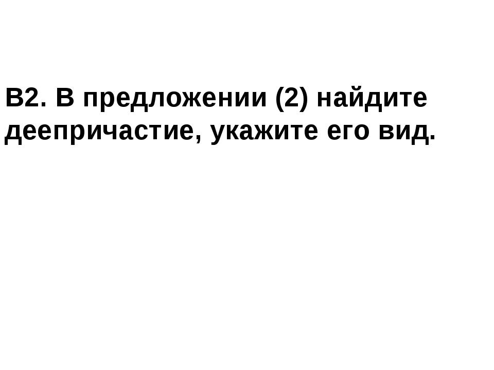 В2. В предложении (2) найдите деепричастие, укажите его вид.