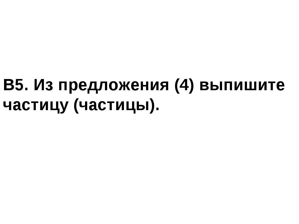 В5. Из предложения (4) выпишите частицу (частицы).