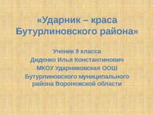 «Ударник – краса Бутурлиновского района» Ученик 9 класса Диденко Илья Констан