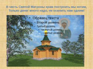 В честь Святой Матроны храм построить мы хотим, Только денег много надо, не о