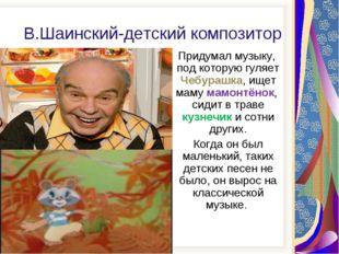 В.Шаинский-детский композитор Придумал музыку, под которую гуляет Чебурашка,