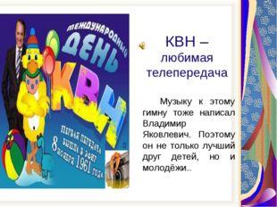 КВН – любимая телепередача Музыку к этому гимну тоже написал Владимир Яковле