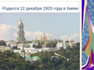 Родился 12 декабря 1925 года в Киеве