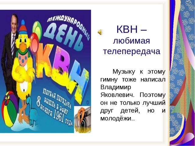 КВН – любимая телепередача Музыку к этому гимну тоже написал Владимир Яковле...