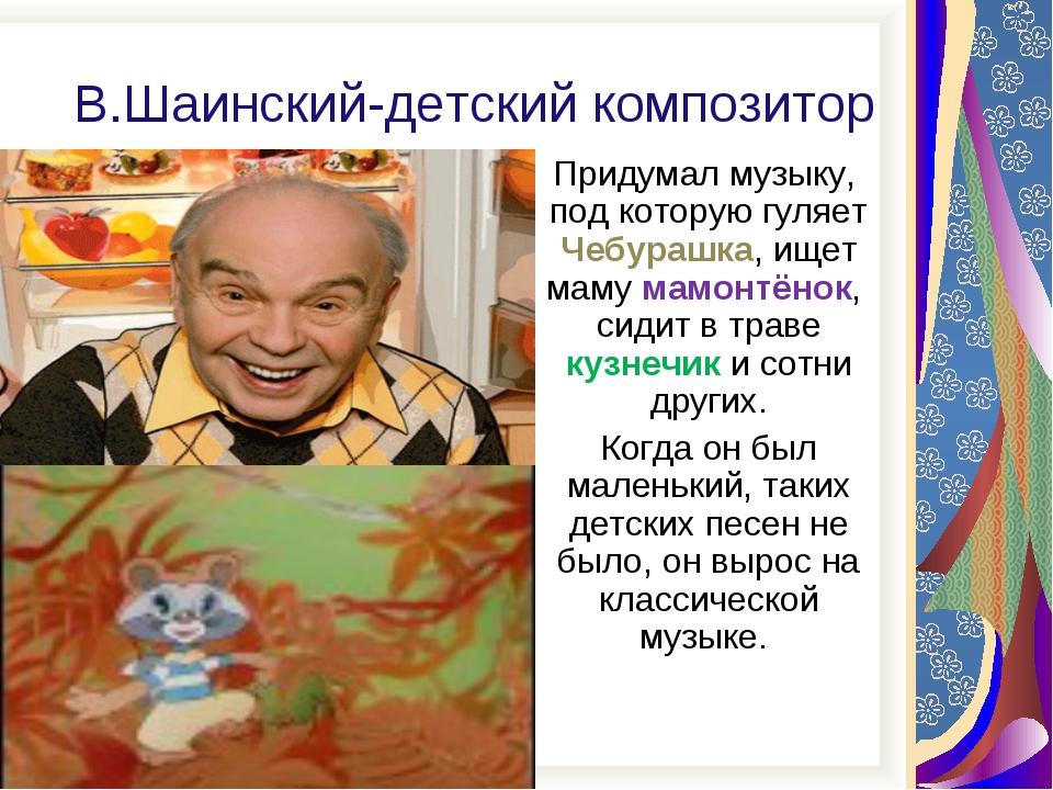В.Шаинский-детский композитор Придумал музыку, под которую гуляет Чебурашка,...