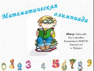 Математическая Автор: Ефимова Яна Сергеевна, воспитатель МАДОУ детский сад п.