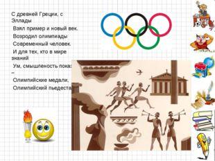 С древней Греции, с Эллады Взял пример и новый век. Возродил олимпиады Соврем