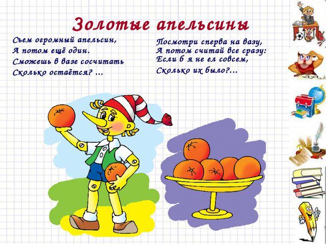 Золотые апельсины Съем огромный апельсин, А потом ещё один. Сможешь в вазе со...