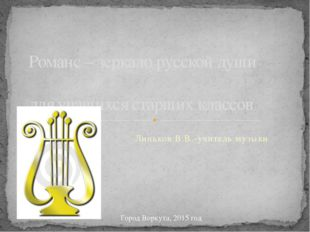 Линьков В.В.-учитель музыки Романс – зеркало русской души для учащихся старши