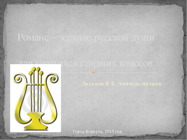 Линьков В.В.-учитель музыки Романс – зеркало русской души для учащихся старши...