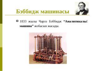"""Бэббидж машинасы 1833 жылы Чарлз Бэббидж """"Аналитикалық машина"""" жобасын жасады."""
