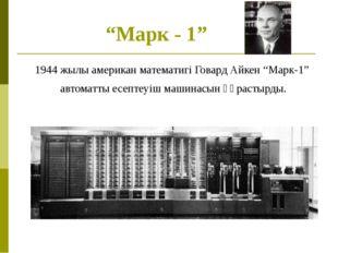 """""""Марк - 1"""" 1944 жылы американ математигі Говард Айкен """"Марк-1"""" автоматты есеп"""