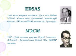 EDSAS 1946 жылы американ математигі Джон Фон Нейман ЭЕМ-нің жұмысы мен құрылы