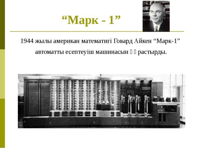"""""""Марк - 1"""" 1944 жылы американ математигі Говард Айкен """"Марк-1"""" автоматты есеп..."""