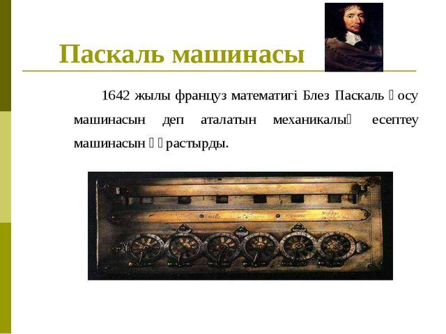 Паскаль машинасы 1642 жылы француз математигі Блез Паскаль қосу машинасын д...