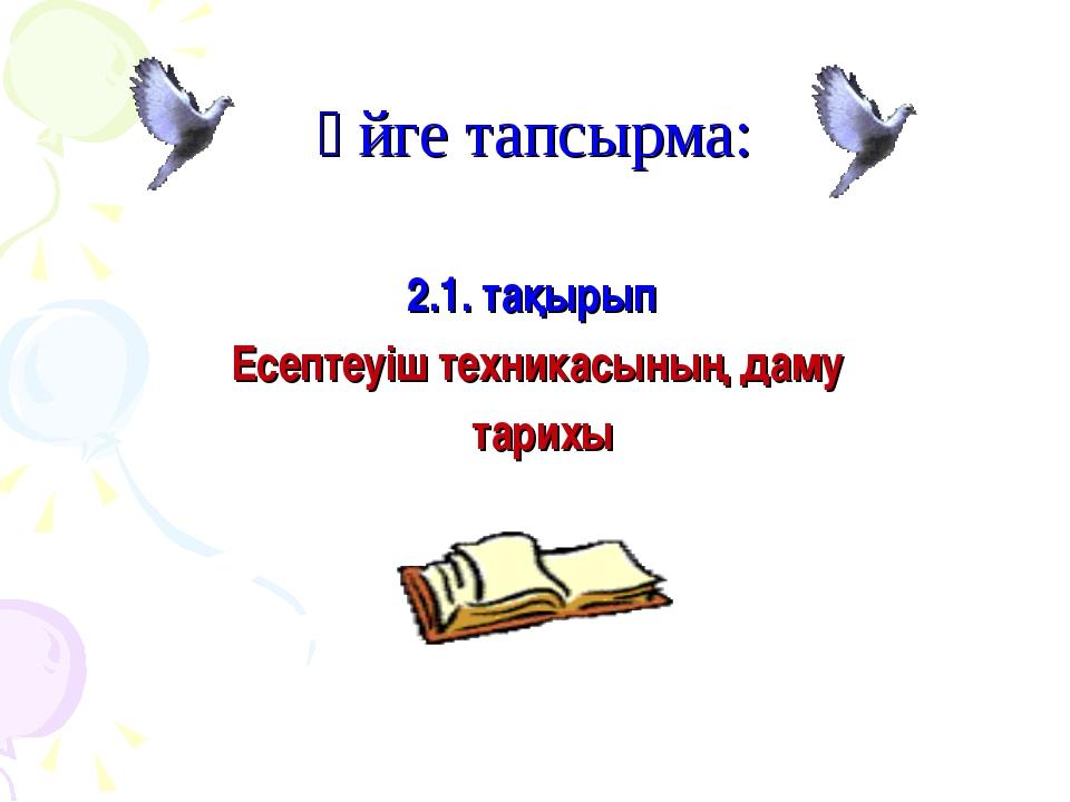 Үйге тапсырма: 2.1. тақырып Есептеуіш техникасының даму тарихы