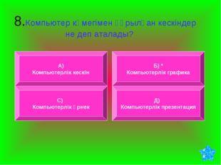 8.Компьютер көмегімен құрылған кескіндер не деп аталады? А) Компьютерлік кес
