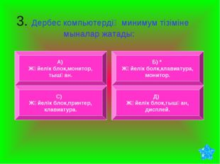 3. Дербес компьютердің минимум тізіміне мыналар жатады: А) Жүйелік блок,мони