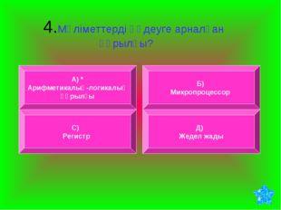 4.Мәліметтерді өңдеуге арналған құрылғы? А) * Арифметикалық-логикалық құрылғ