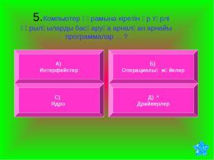 5.Компьютер құрамына кіретін әр түрлі құрылғыларды басқаруға арналған арнайы