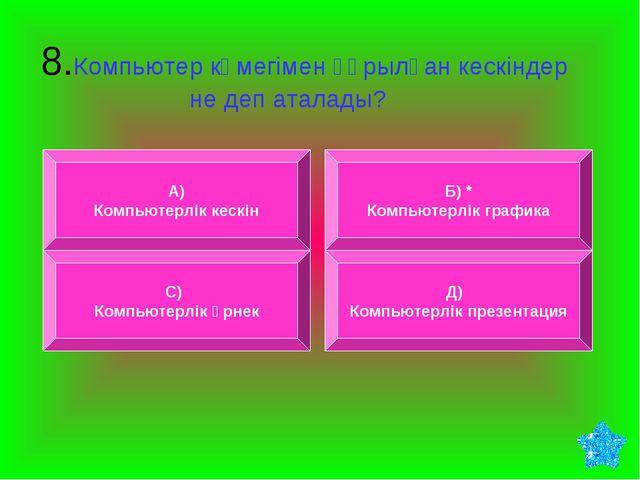 8.Компьютер көмегімен құрылған кескіндер не деп аталады? А) Компьютерлік кес...
