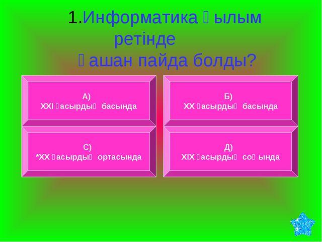 1.Информатика ғылым ретінде қашан пайда болды? А) ХХІ ғасырдың басында Б) ХХ...