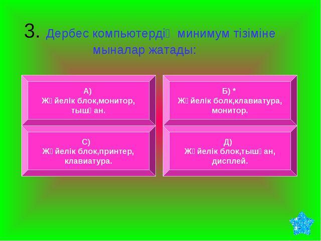 3. Дербес компьютердің минимум тізіміне мыналар жатады: А) Жүйелік блок,мони...