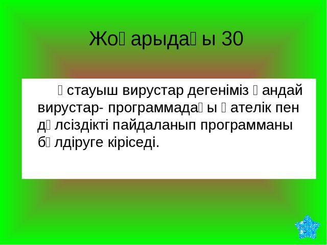 Жоғарыдағы 30 Ұстауыш вирустар дегеніміз қандай вирустар- программадағы қат...