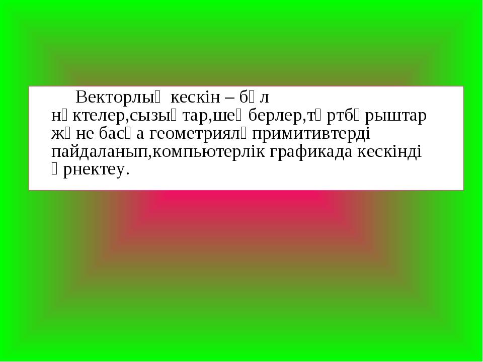 Векторлық кескін – бұл нүктелер,сызықтар,шеңберлер,төртбұрыштар және басқа г...