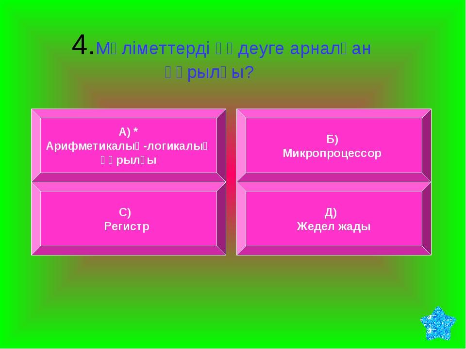 4.Мәліметтерді өңдеуге арналған құрылғы? А) * Арифметикалық-логикалық құрылғ...