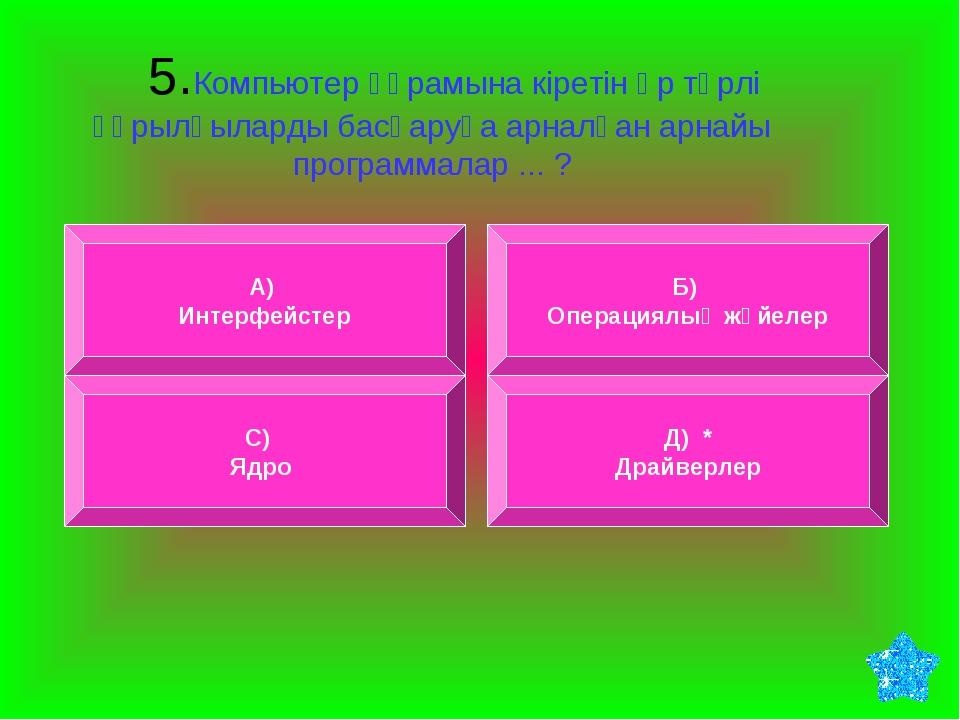 5.Компьютер құрамына кіретін әр түрлі құрылғыларды басқаруға арналған арнайы...