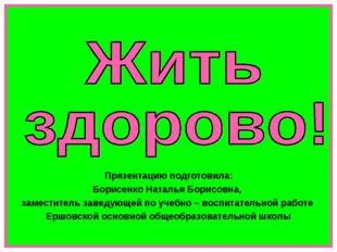 Презентацию подготовила: Борисенко Наталья Борисовна, заместитель заведующей